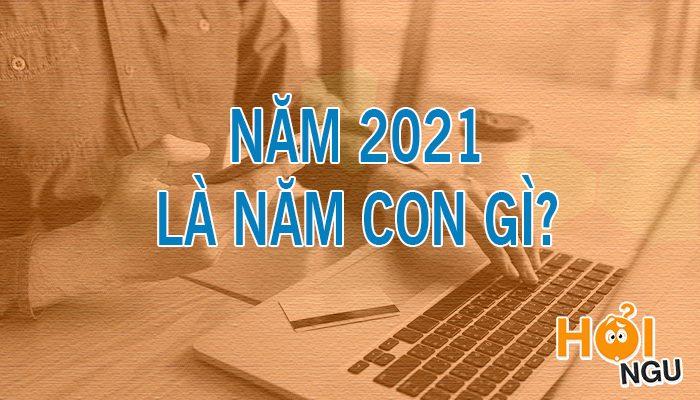 Năm 2021 là năm con gì?